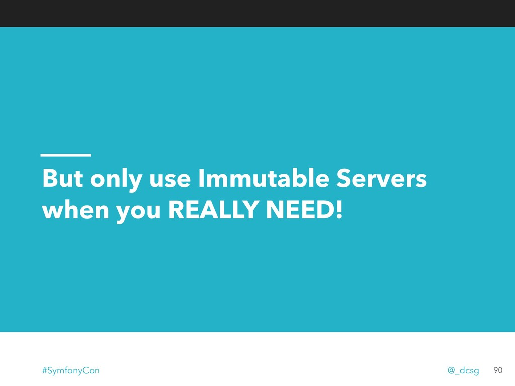 But only use Immutable Servers when you REALLY ...