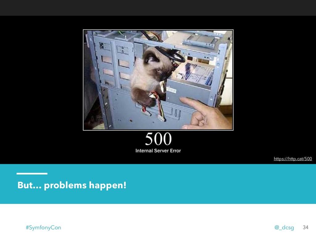 But… problems happen! https://http.cat/500 34 #...