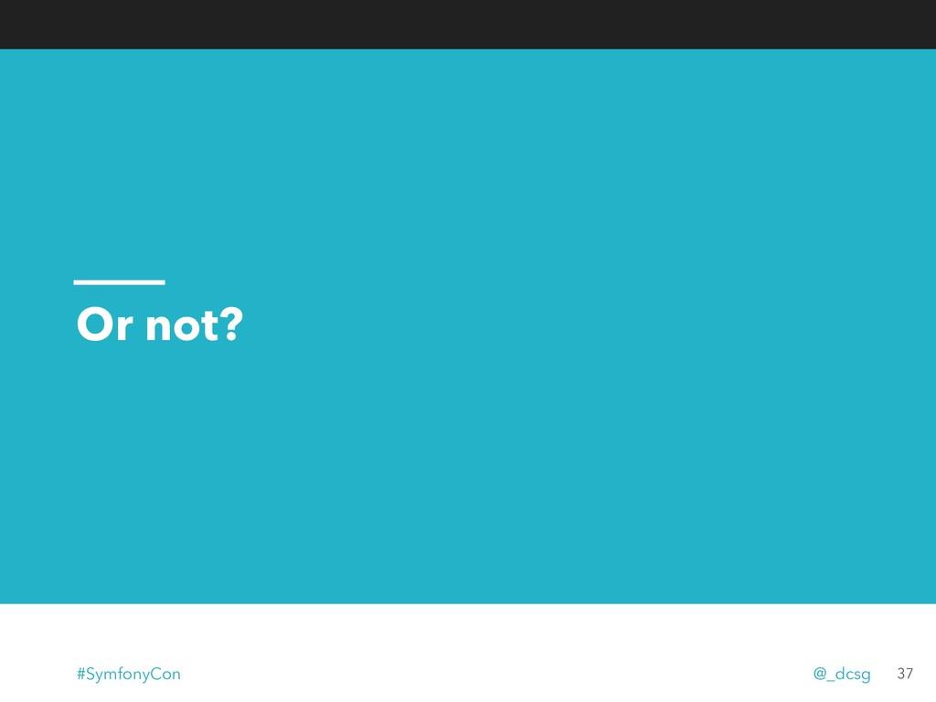 Or not? 37 #SymfonyCon @_dcsg