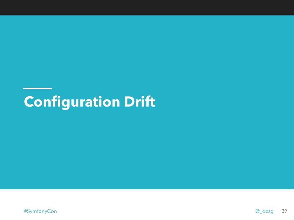 Configuration Drift 39 #SymfonyCon @_dcsg