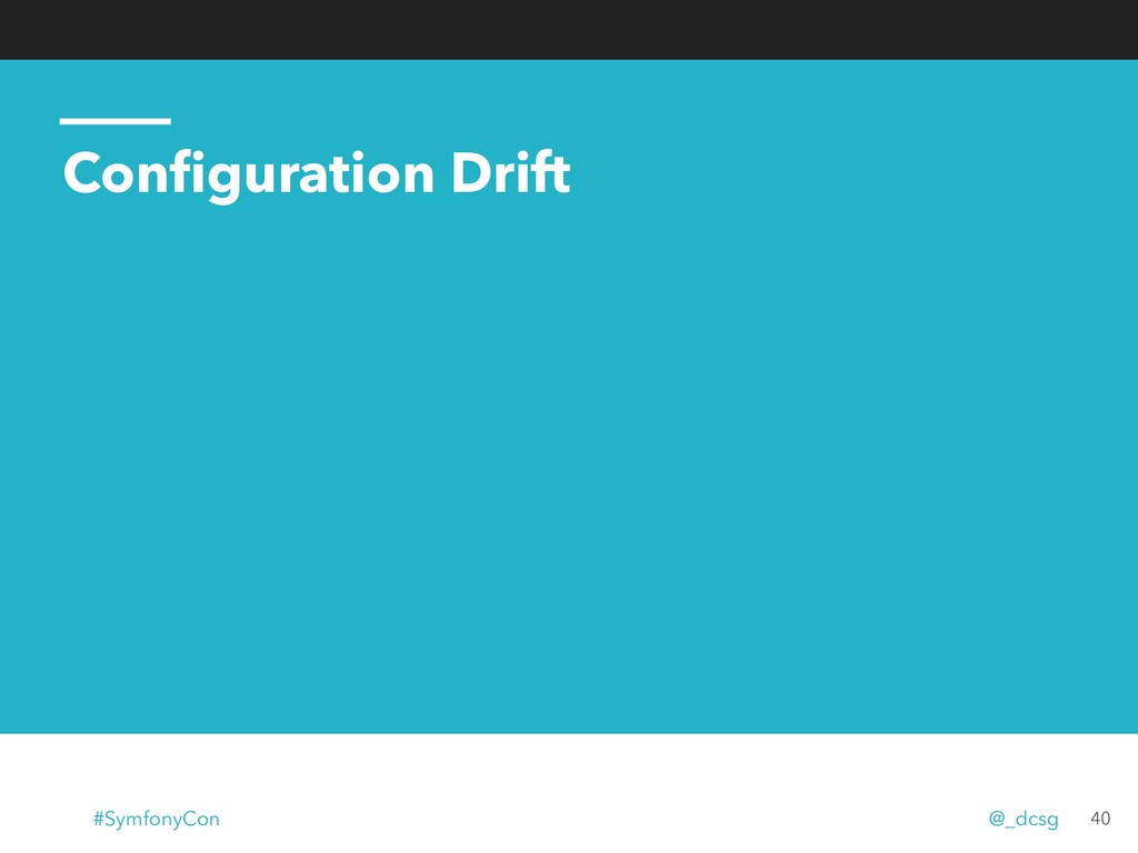 Configuration Drift 40 #SymfonyCon @_dcsg