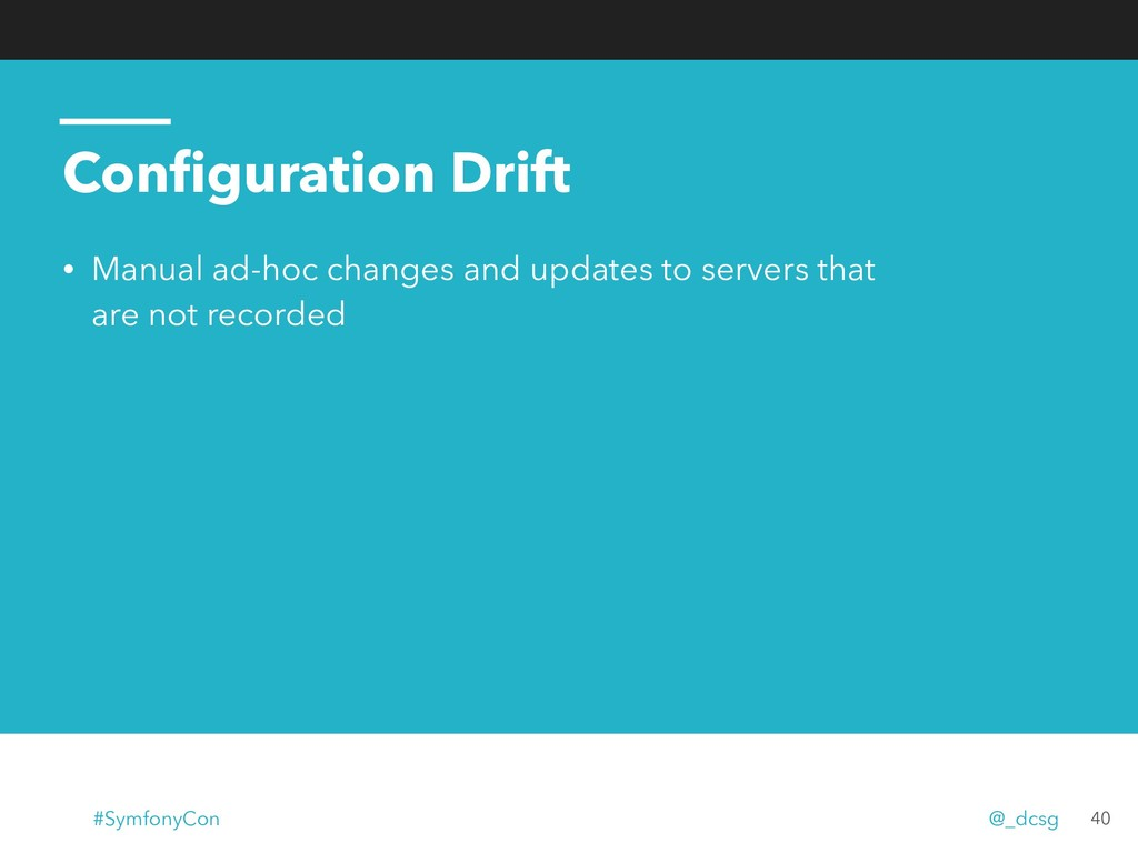 Configuration Drift • Manual ad-hoc changes and ...