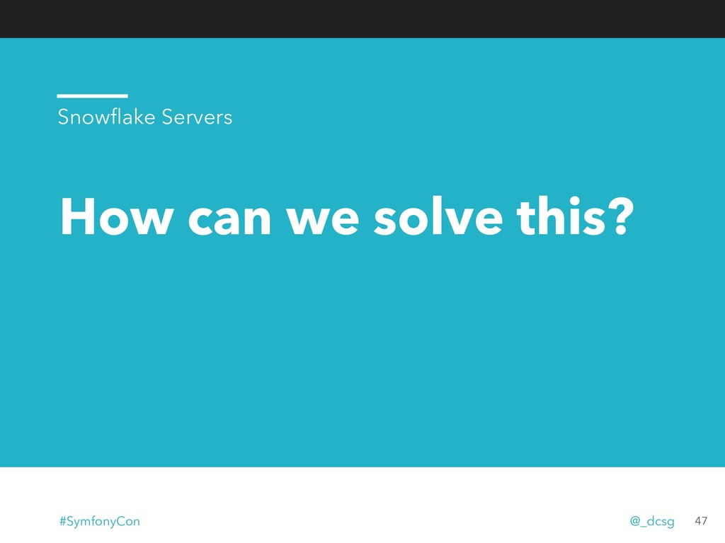 How can we solve this? 47 Snowflake Servers #Sym...