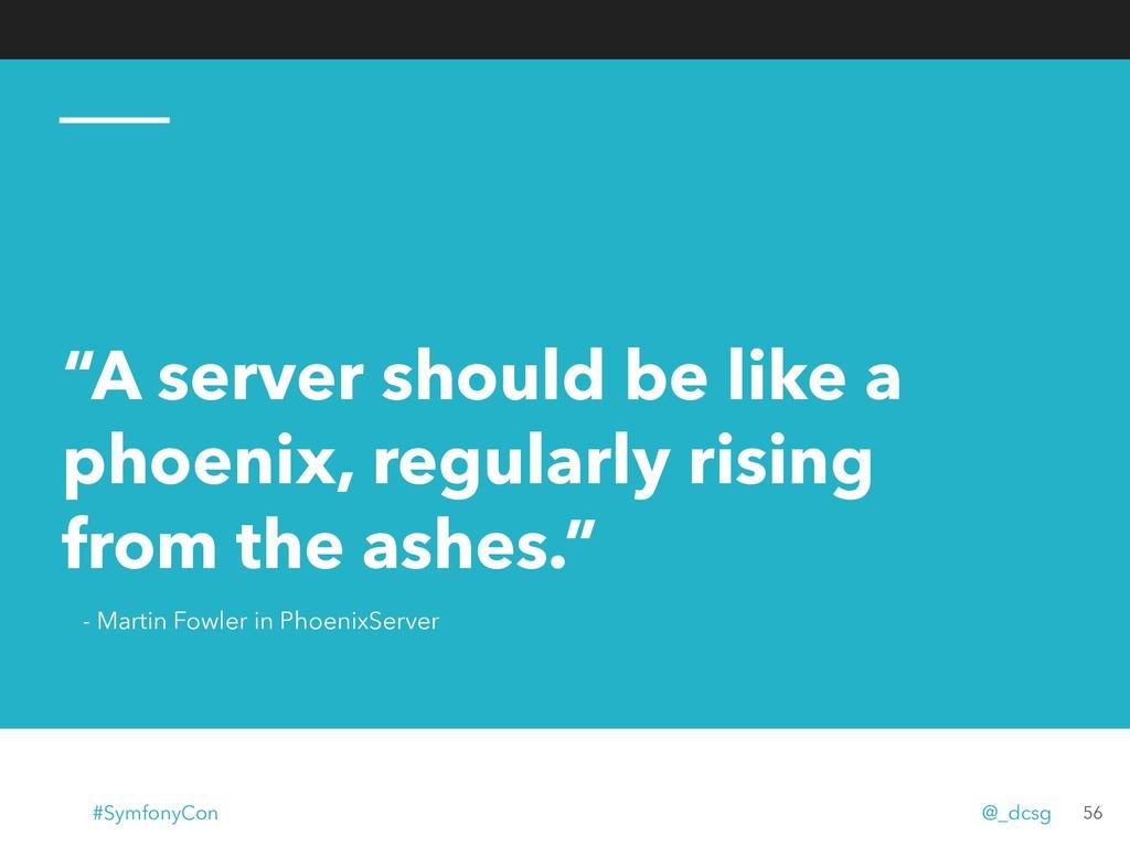 """A server should be like a phoenix, regularly r..."