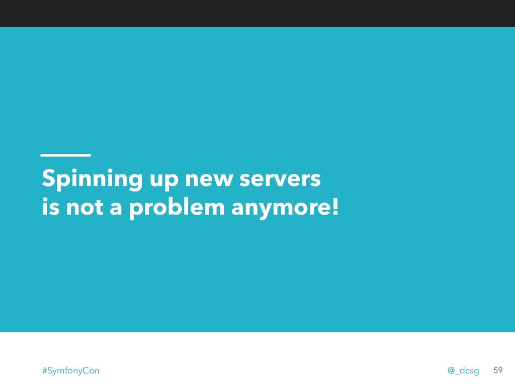 Spinning up new servers is not a problem anymor...
