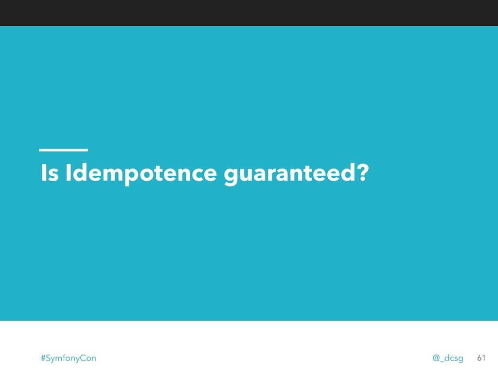 Is Idempotence guaranteed? 61 #SymfonyCon @_dcsg