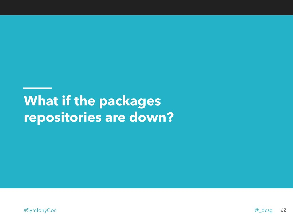 What if the packages repositories are down? 62 ...