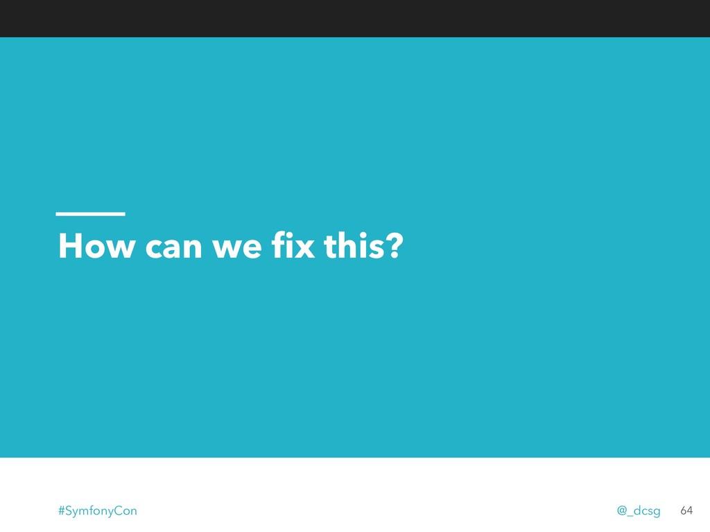 How can we fix this? 64 #SymfonyCon @_dcsg