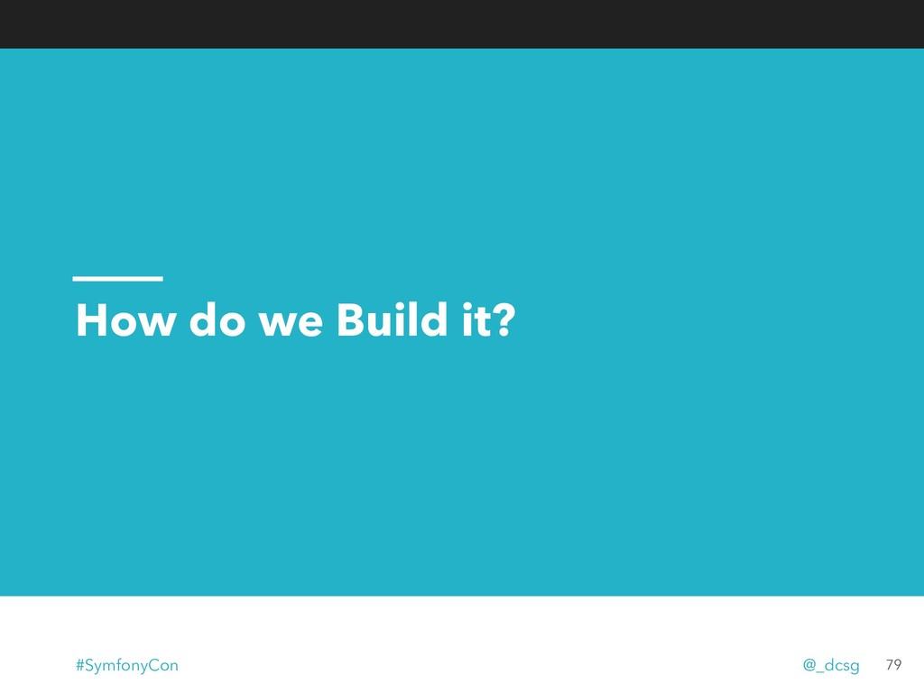 How do we Build it? 79 #SymfonyCon @_dcsg