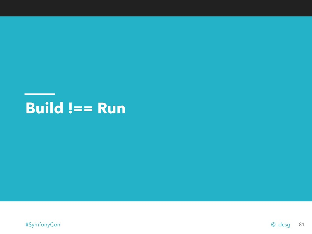 Build !== Run 81 #SymfonyCon @_dcsg