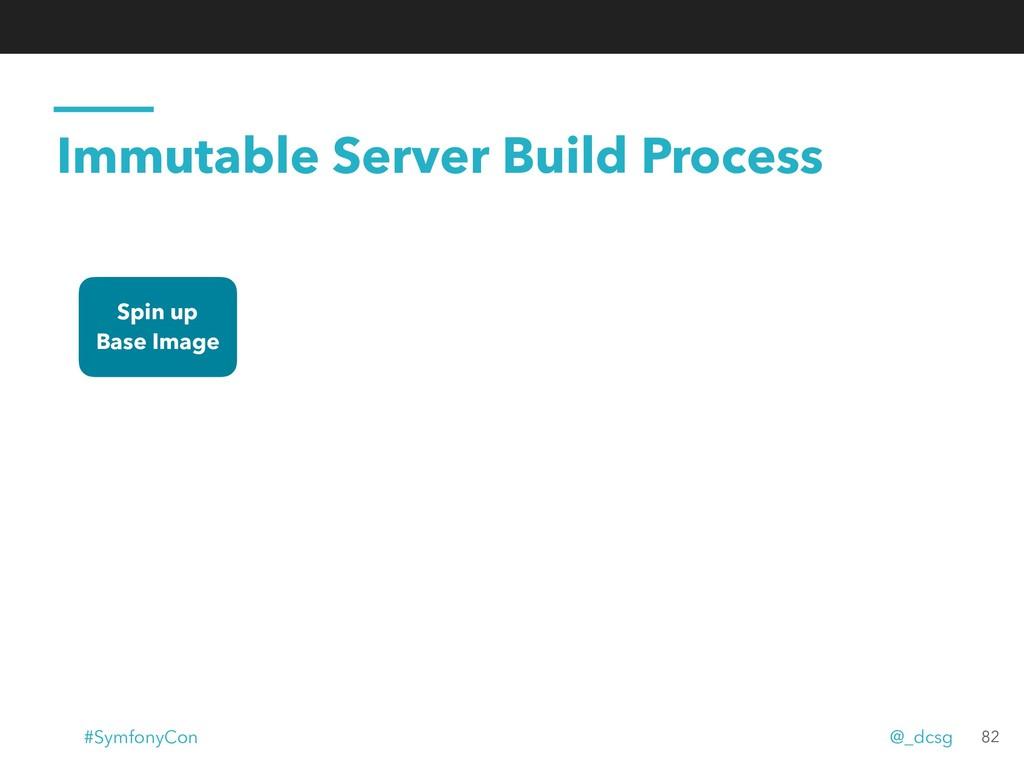 Immutable Server Build Process Spin up Base Ima...