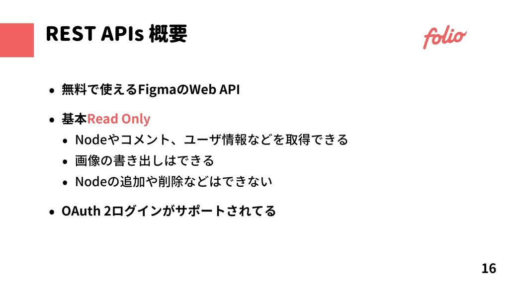 16 REST APIs 概要 • 無料で使えるFigmaのWeb API • 基本Read ...