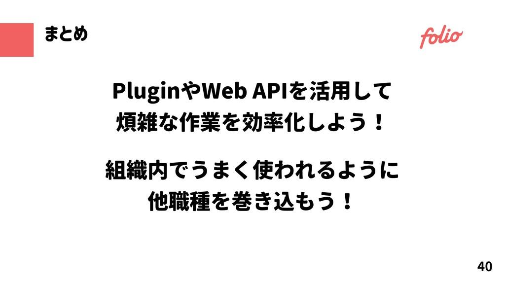 40 まとめ PluginやWeb APIを活用して 煩雑な作業を効率化しよう! 組織内でうま...