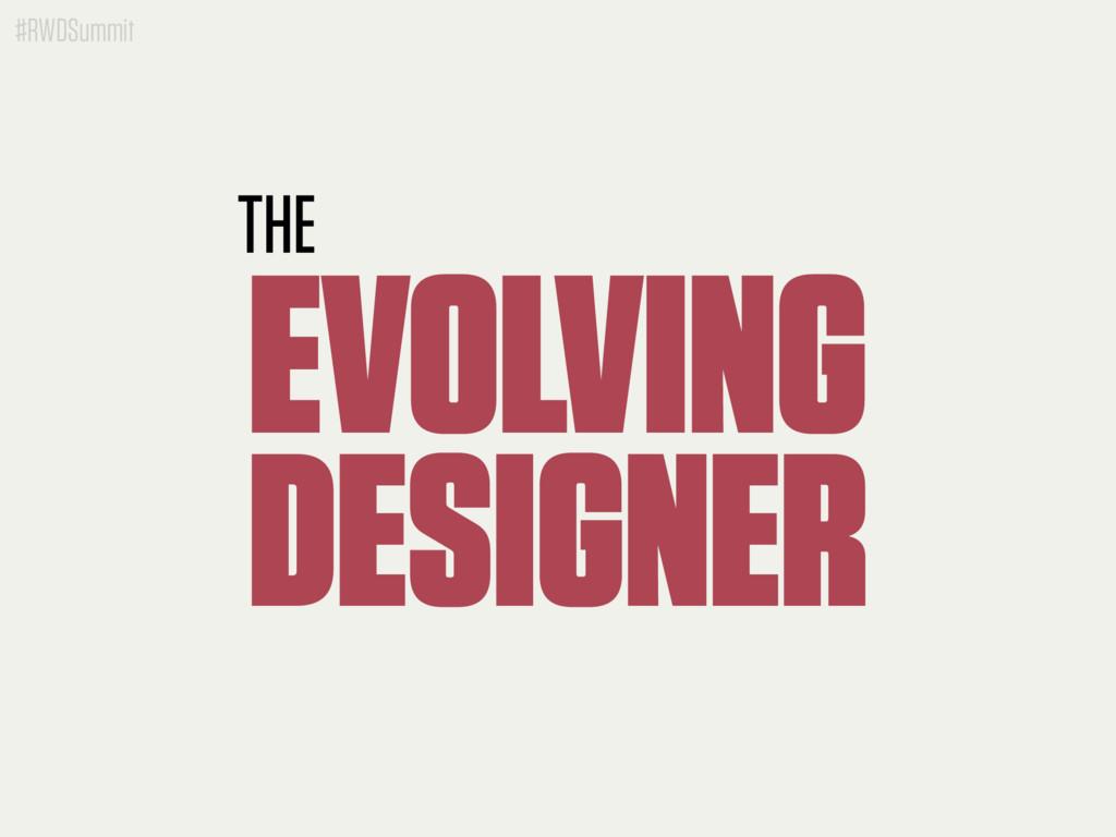 #RWDSummit THE EVOLVING DESIGNER