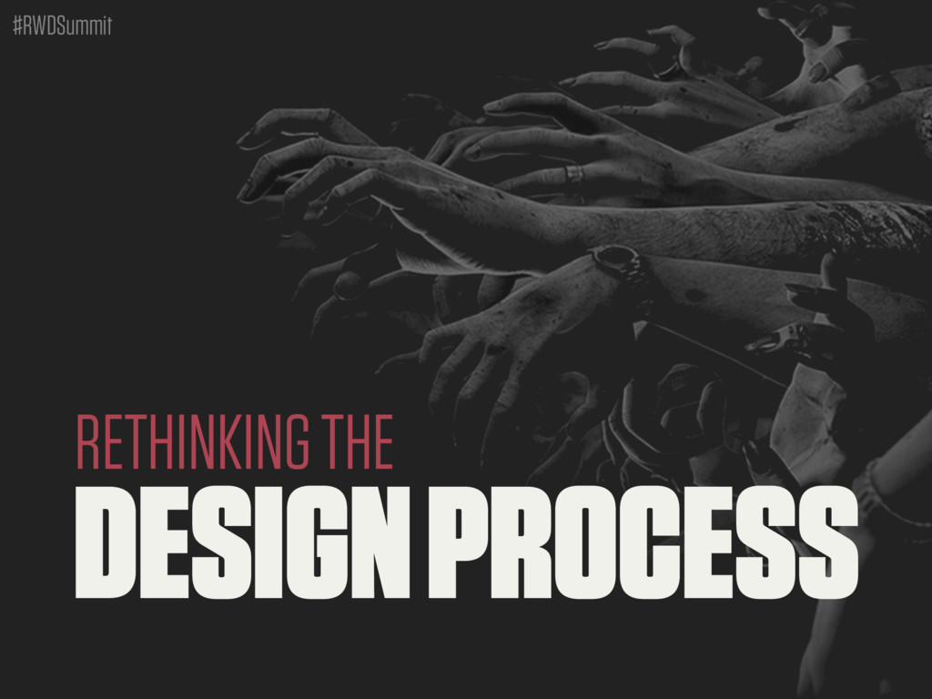 #RWDSummit DESIGN PROCESS RETHINKING THE