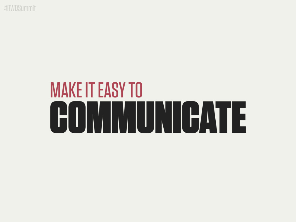 #RWDSummit COMMUNICATE MAKE IT EASY TO