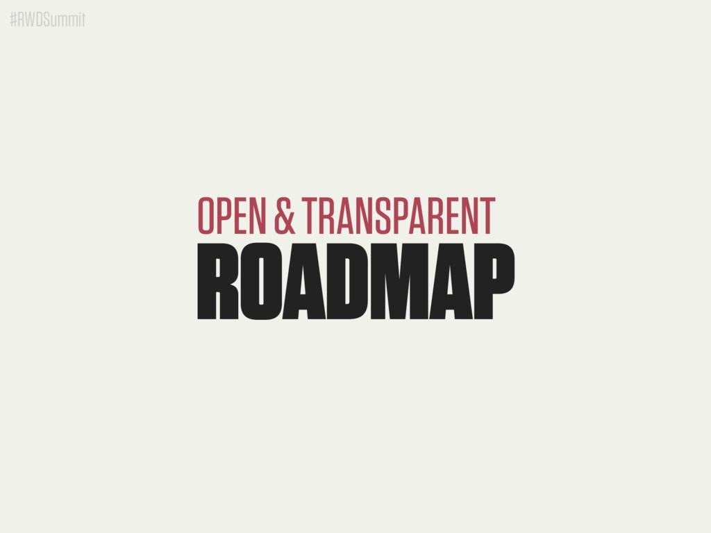 #RWDSummit ROADMAP OPEN & TRANSPARENT