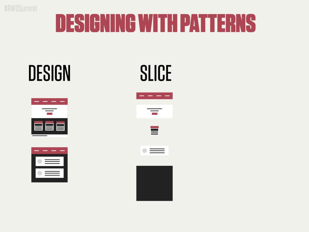 #RWDSummit DESIGN SLICE DESIGNING WITH PATTERNS