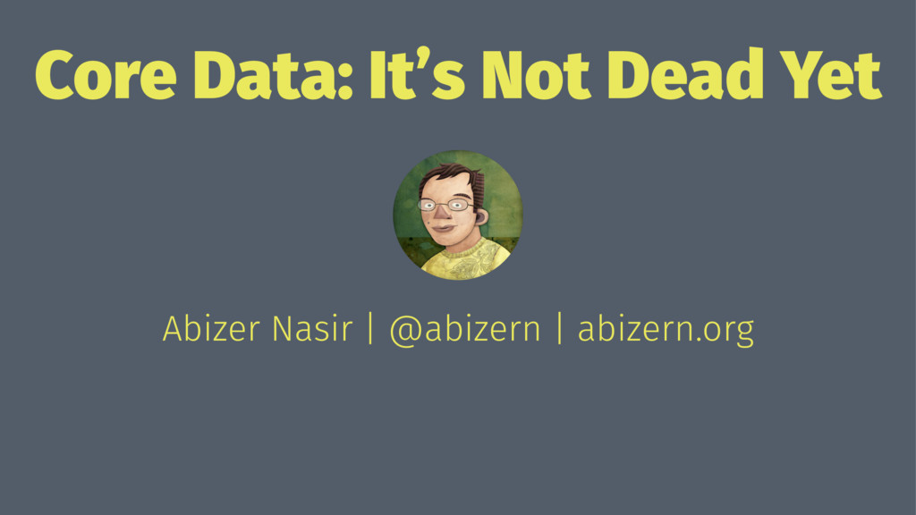 Core Data: It's Not Dead Yet Abizer Nasir | @ab...