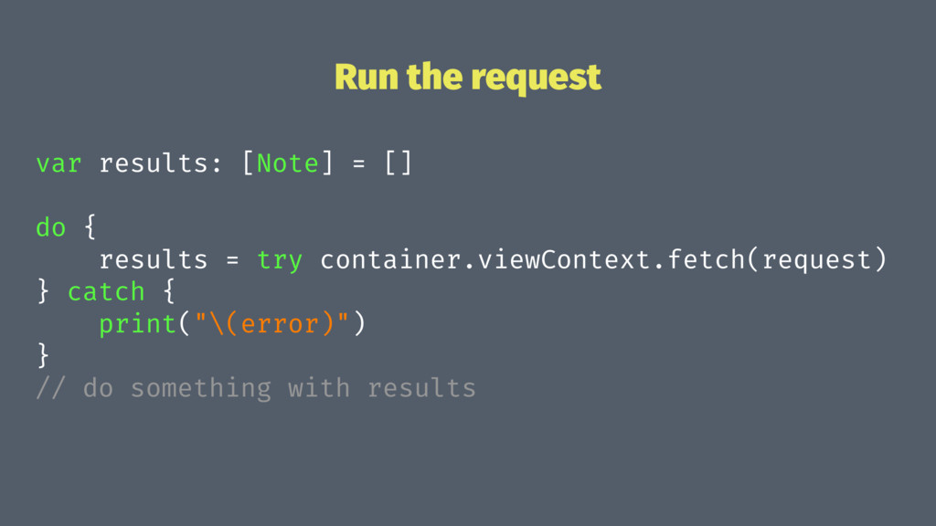 Run the request var results: [Note] = [] do { r...