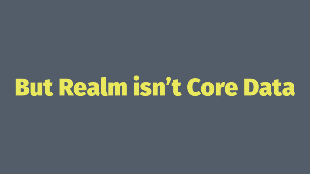 But Realm isn't Core Data