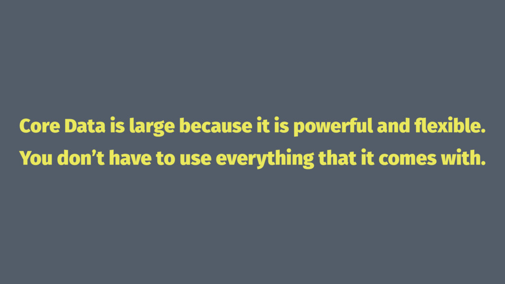 Core Data is large because it is powerful and fl...