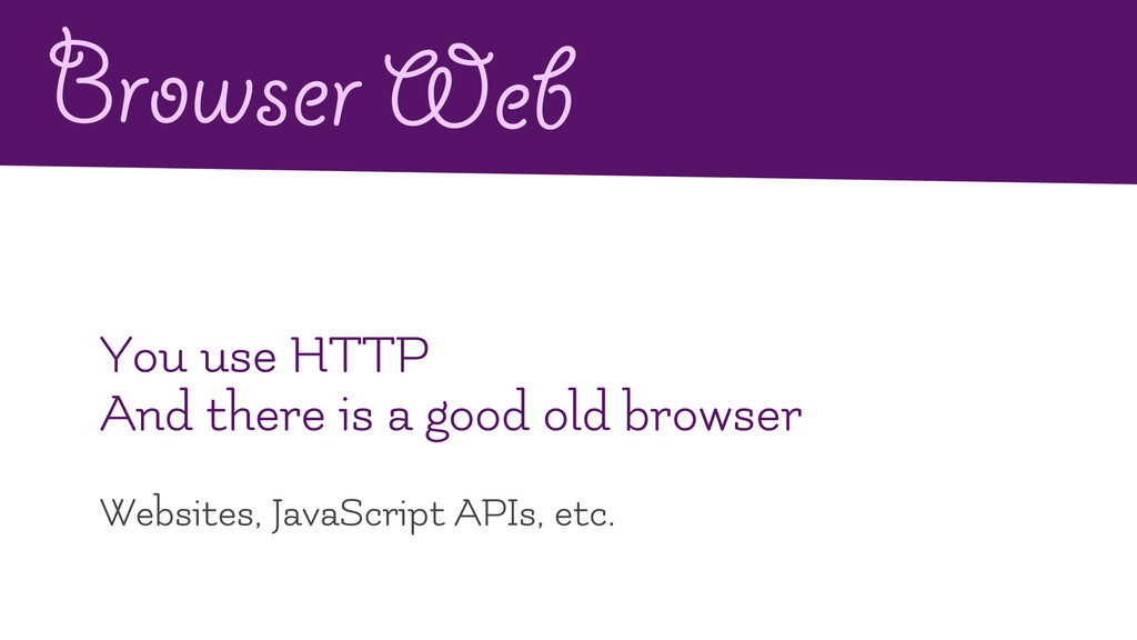 Browser Web You use HTTP And there is a good ol...