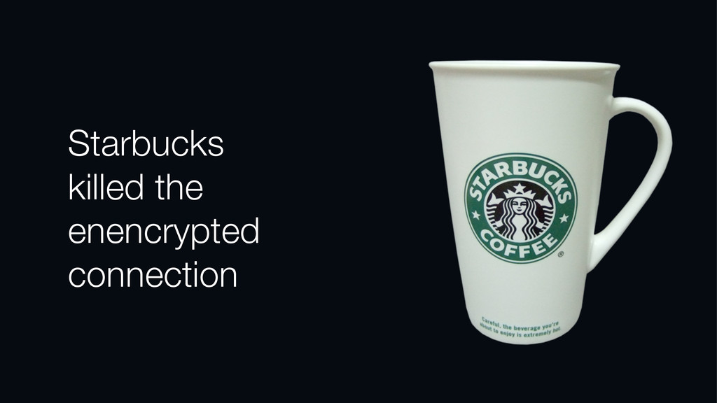 Starbucks killed the enencrypted connection