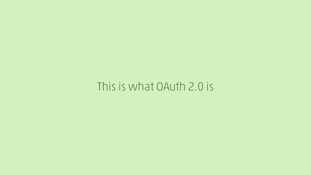 This is what OAuth 2.0 is