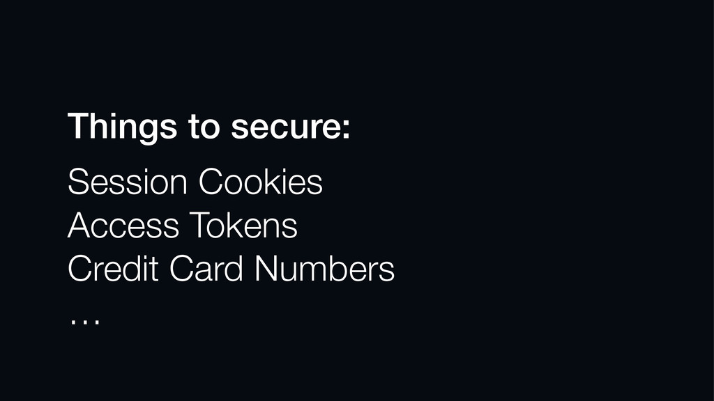 Things to secure: Session Cookies Access Tokens...