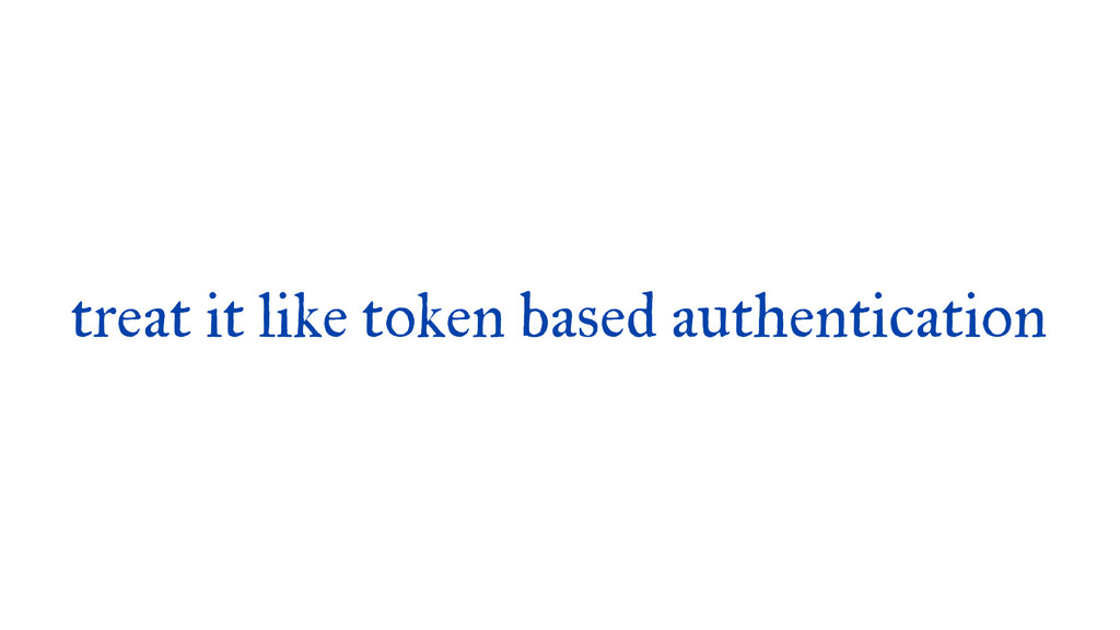 treat it like token based authentication