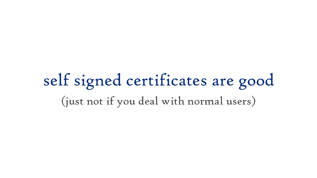 self signed certificates are good (just not if ...