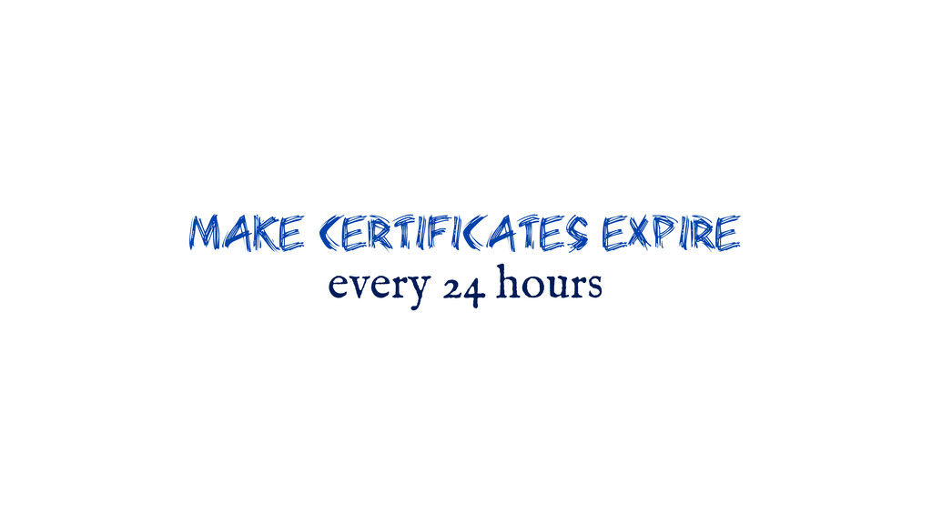 make certificates expire every 24 hours