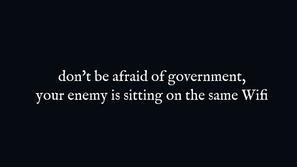 don't be afraid of government, your enemy is si...