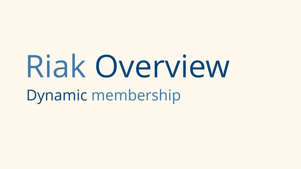 Riak Overview Dynamic membership