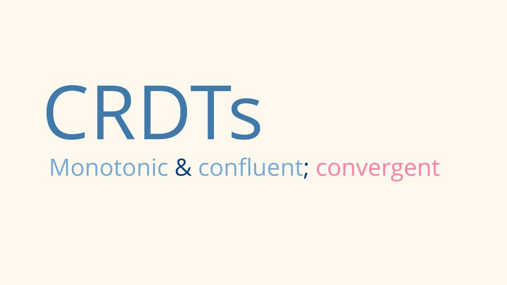 CRDTs Monotonic & confluent; convergent
