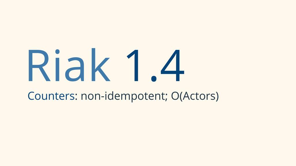 Riak 1.4 Counters: non-idempotent; O(Actors)