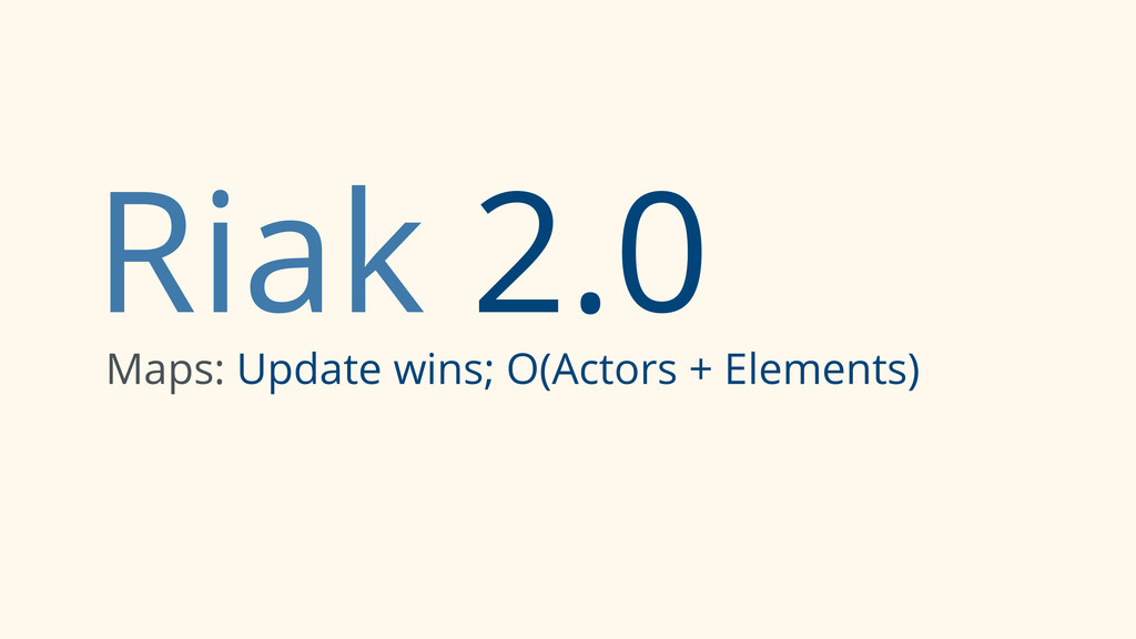 Riak 2.0 Maps: Update wins; O(Actors + Elements)