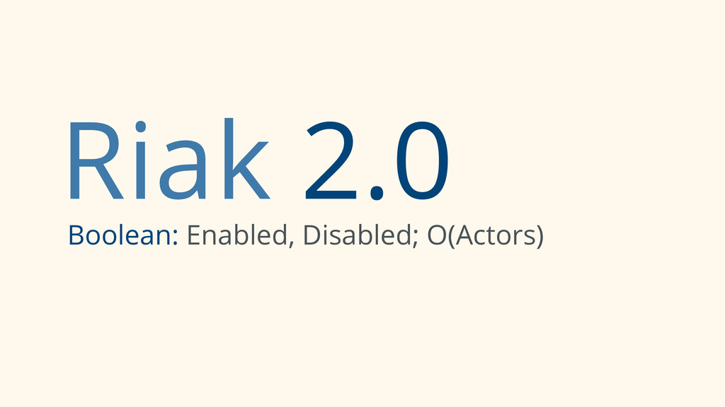 Riak 2.0 Boolean: Enabled, Disabled; O(Actors)