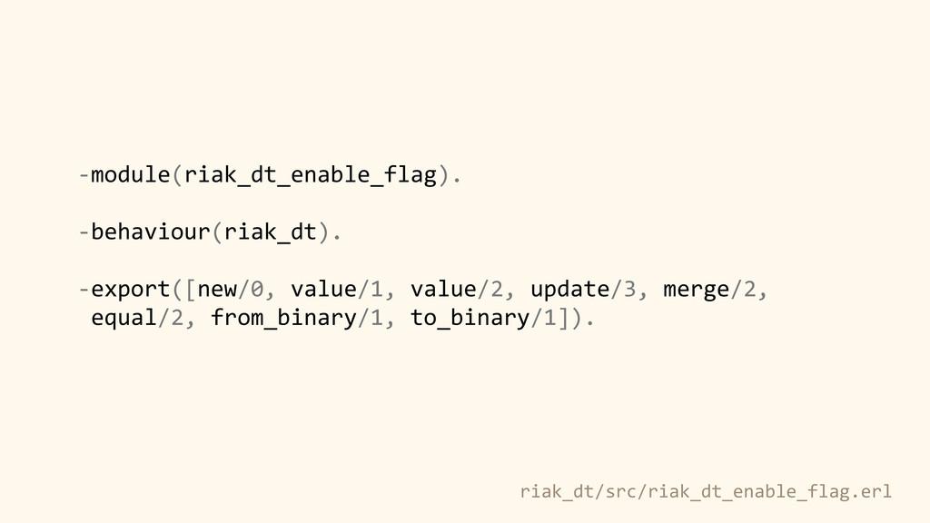 -‐module(riak_dt_enable_flag).  ! -‐behavi...