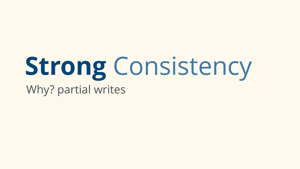 Strong Consistency Why? partial writes