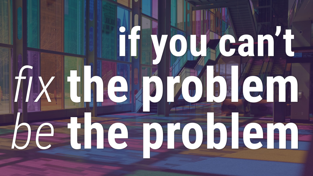 if you can't fix the problem be the problem