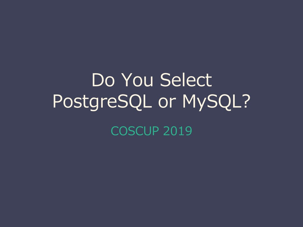 Do You Select PostgreSQL or MySQL? COSCUP 2019