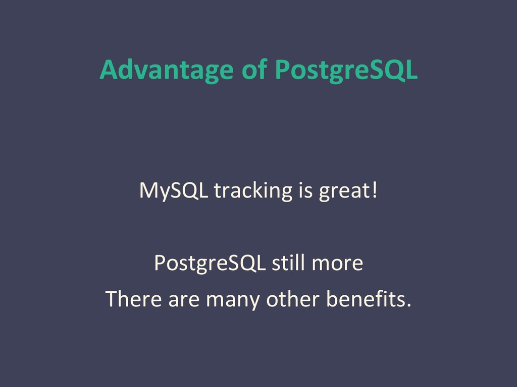 Advantage of PostgreSQL MySQL tracking is great...
