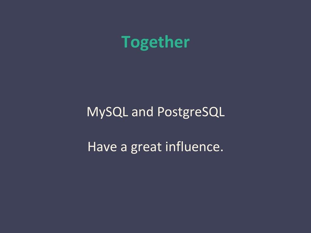 Together MySQL and PostgreSQL Have a great infl...
