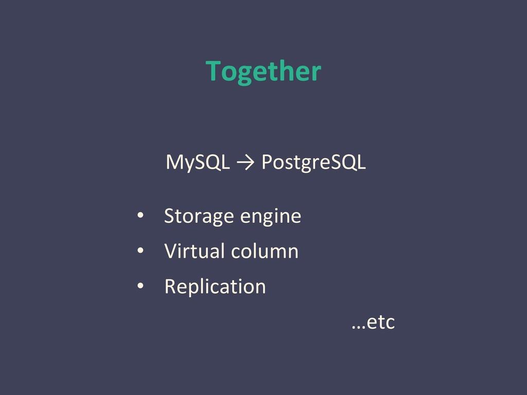 Together MySQL → PostgreSQL • Storage engine • ...