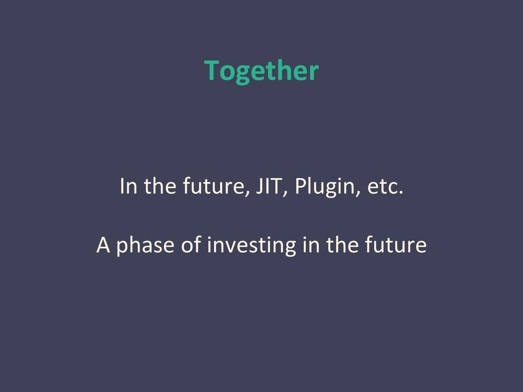 Together In the future, JIT, Plugin, etc. A pha...