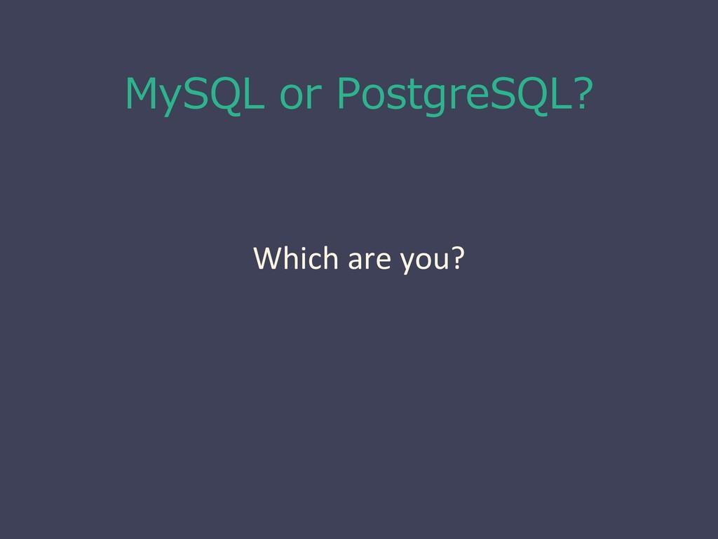 MySQL or PostgreSQL? Which are you?