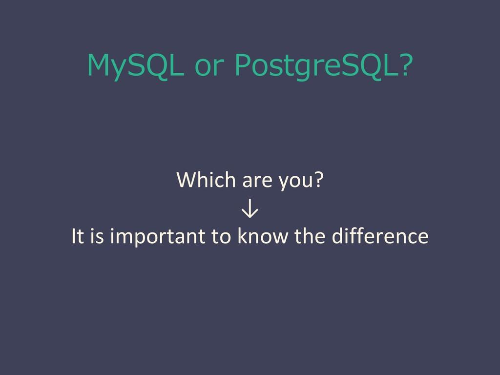 MySQL or PostgreSQL? Which are you? ↓ It is imp...