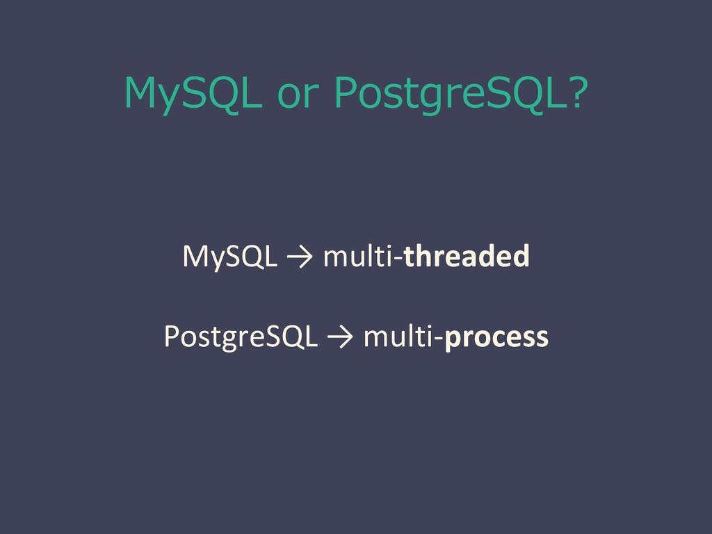 MySQL or PostgreSQL? MySQL → multi-threaded Pos...